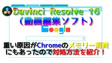 Davinci Resolve 16(動画編集ソフト)が重い理由はChromeのメモリー食いだった!