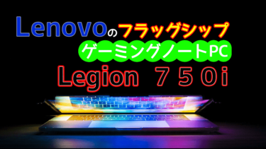 Lenovo Legion 750i フラッグシップゲーミングノートPCが発売!ハイスペックノートPCをお探しなら候補の最有力?